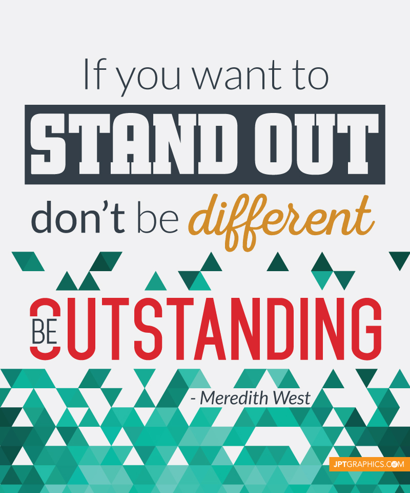 If you want to stand out, don't be different. Be outstanding. - Meredith West