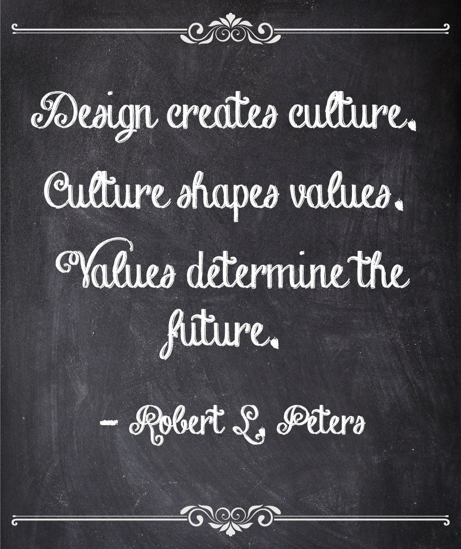 Design creates culture. Culture shapes values. Values determine the future. - Robert L. Peters