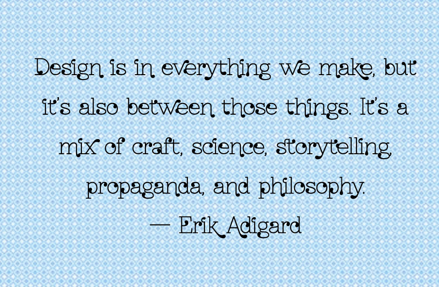 Design is in everything we make, but it's also between those things. It's a mix of craft, science, storytelling, propaganda, and philosophy. - Erik Adigard