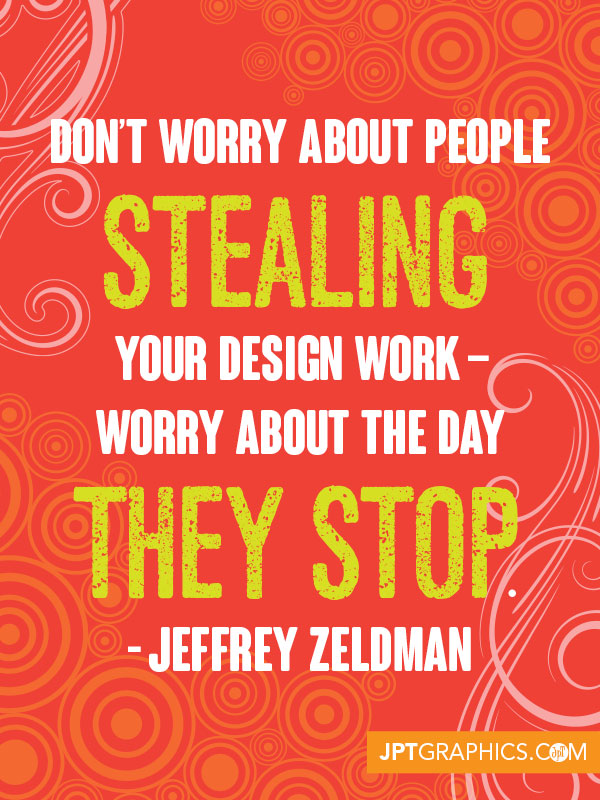 Don't worry about people stealing your design work - worry about the day they stop. - Jeffrey Zeldman