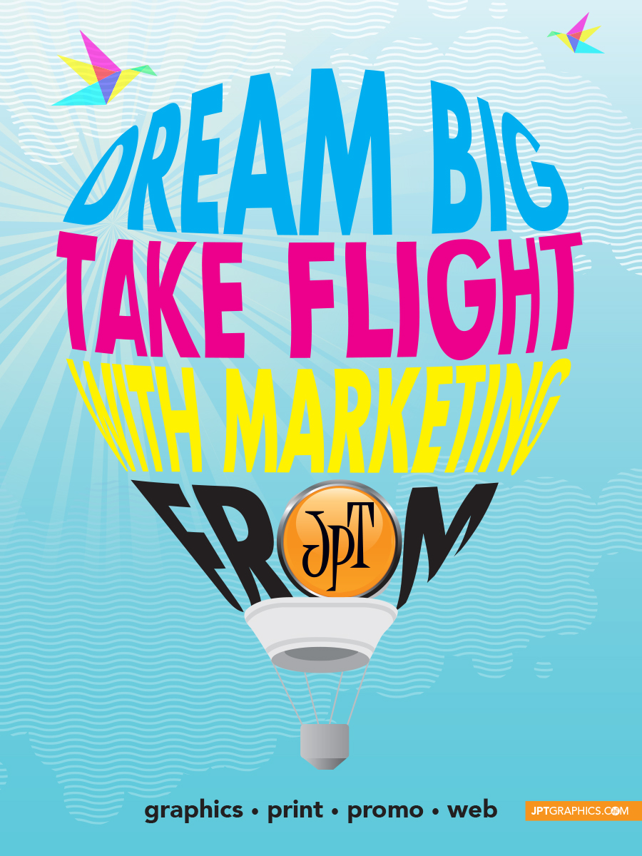Dream Big, Take Flight with Marketing from JPT Graphics, Printing, Promotionals and Web!