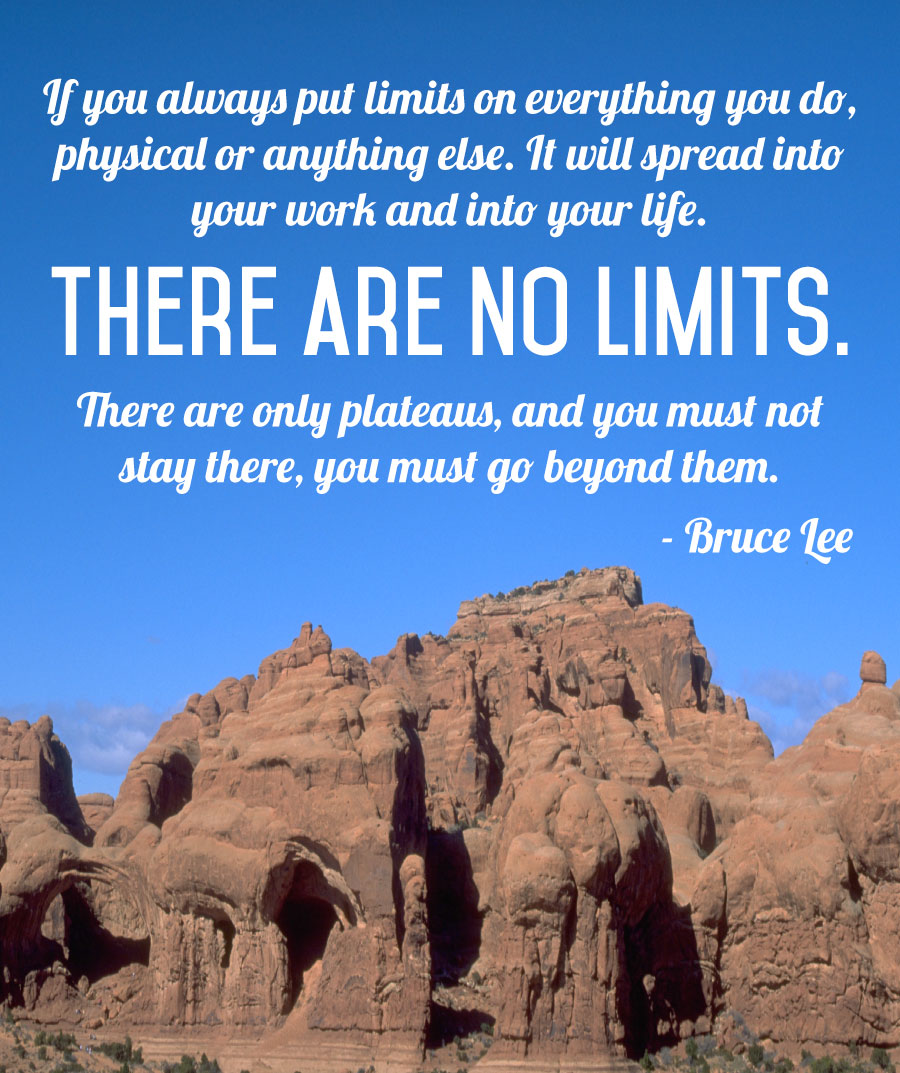 If you put limits on everything you do, physical or anything else. It will spread into your work and into your life. There are no limits. There are only plateaus, and you must not stay there, you must go beyond them. - Bruce Lee