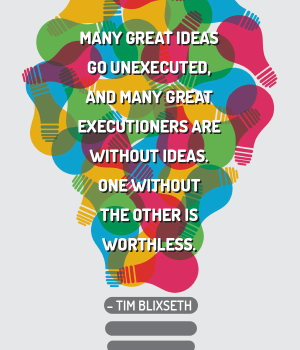 Many great ideas go unexecuted, and many great executioners are without ideas. One without the other is worthless. - Tim Blixseth